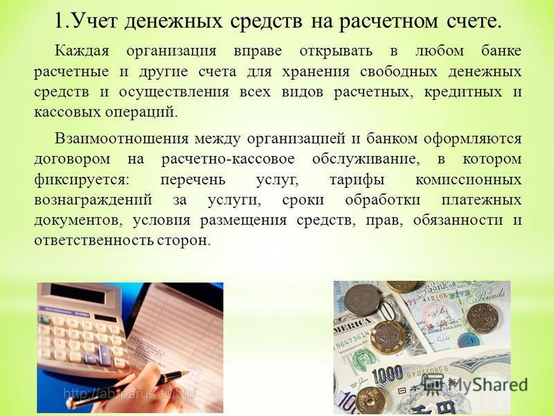 1. Учет денежных средств на расчетном счете. Каждая организация вправе открывать в любом банке расчетные и другие счета для хранения свободных денежных средств и осуществления всех видов расчетных, кредитных и кассовых операций. Взаимоотношения между