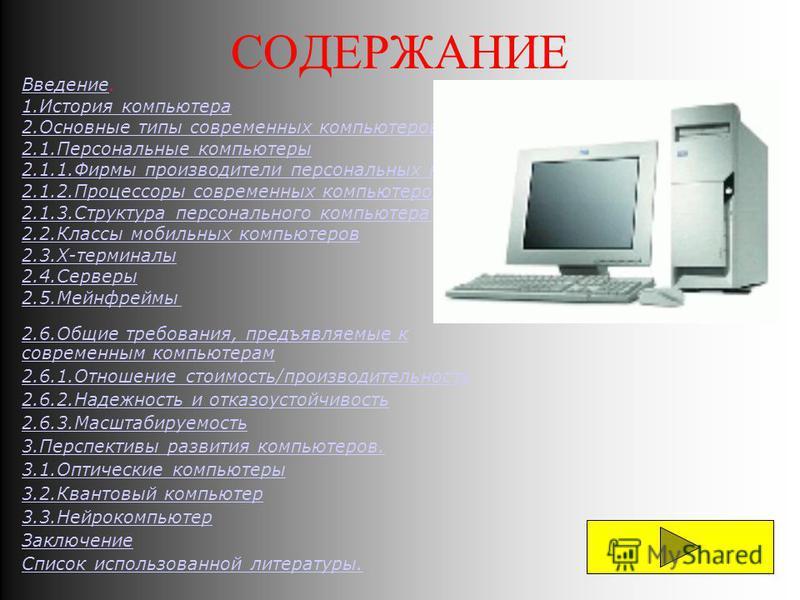 СОДЕРЖАНИЕ Введение Введение. 1. История компьютера 2. Основные типы современных компьютеров 2.1. Персональные компьютеры 2.1.1. Фирмы производители персональных компьютеров 2.1.2. Процессоры современных компьютеров. 2.1.3. Структура персонального ко