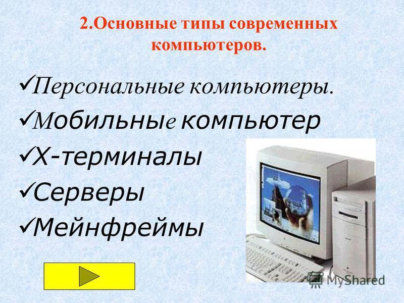 Персональные компьютеры. М обильны е компьютер X-терминалы Серверы Мейнфреймы 2. Основные типы современных компьютеров.