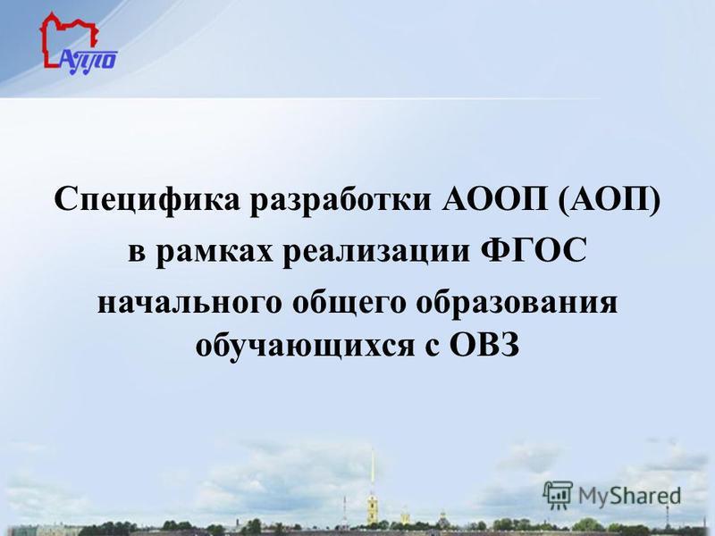 Специфика разработки АООП (АОП) в рамках реализации ФГОС начального общего образования обучающихся с ОВЗ