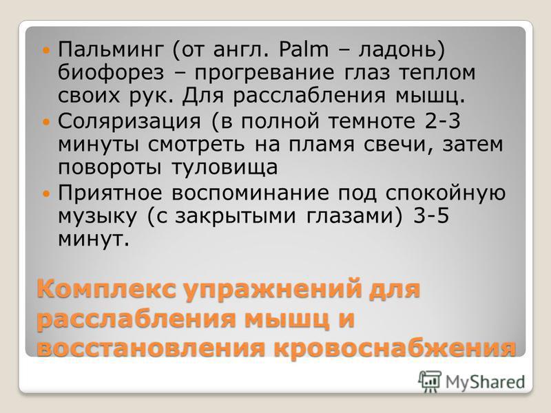 Комплекс упражнений для расслабления мышц и восстановления кровоснабжения Пальминг (от англ. Palm – ладонь) биофорез – прогревание глаз теплом своих рук. Для расслабления мышц. Соляризация (в полной темноте 2-3 минуты смотреть на пламя свечи, затем п