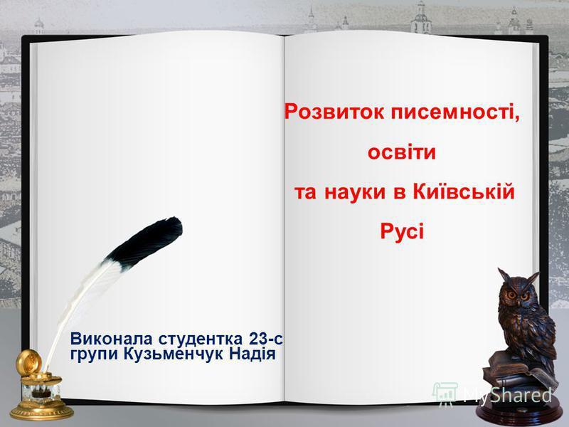 Розвиток писемності, освіти та науки в Київській Русі Виконала студентка 23-с групи Кузьменчук Надія