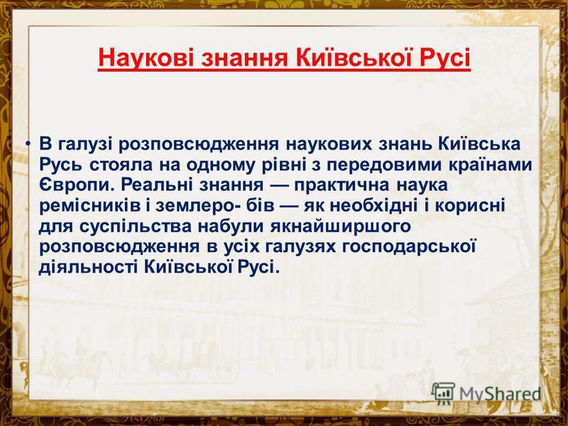 Наукові знання Київської Русі В галузі розповсюдження наукових знань Київська Русь стояла на одному рівні з передовими країнами Європи. Реальні знання практична наука ремісників і землеро- бів як необхідні і корисні для суспільства набули якнайширшог