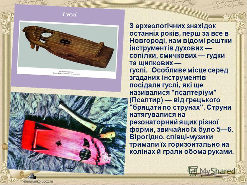 З археологічних знахідок останніх років, перш за все в Новгороді, нам відомі рештки інструментів духових сопілки, смичкових гудки та щипкових гуслі. Особливе місце серед згаданих інструментів посідали гуслі, які ще називалися