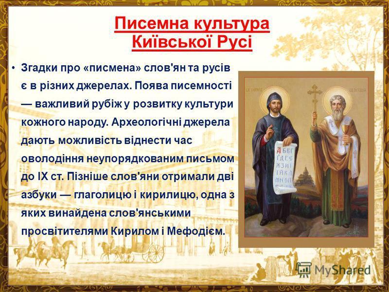 Писемна культура Київської Русі Згадки про «писмена» слов'ян та русів є в різних джерелах. Поява писемності важливий рубіж у розвитку культури кожного народу. Археологічні джерела дають можливість віднести час оволодіння неупорядкованим письмом до IX