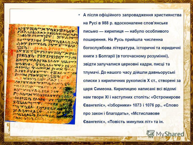 А після офіційного запровадження християнства на Русі в 988 р. вдосконалене слов'янське письмо кирилиця набуло особливого поширення. На Русь прийшла численна богослужбова література, історичні та юридичні книги з Болгарії (в тогочасному розумінні), з