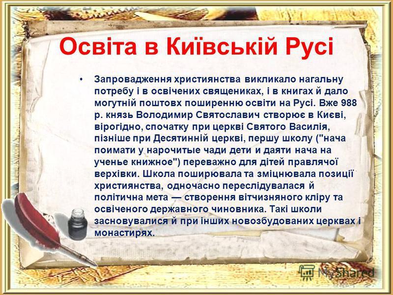Освіта в Київській Русі Запровадження християнства викликало нагальну потребу і в освічених священиках, і в книгах й дало могутній поштовх поширенню освіти на Русі. Вже 988 р. князь Володимир Святославич створює в Києві, вірогідно, спочатку при церкв