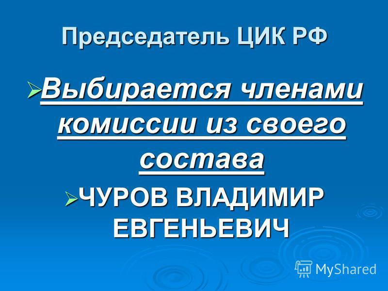 Председатель ЦИК РФ Выбирается членами комиссии из своего состава Выбирается членами комиссии из своего состава ЧУРОВ ВЛАДИМИР ЕВГЕНЬЕВИЧ ЧУРОВ ВЛАДИМИР ЕВГЕНЬЕВИЧ