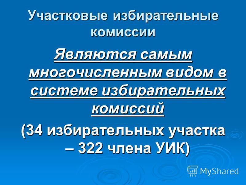 Участковые избирательные комиссии Являются самым многочисленным видом в системе избирательных комиссий (34 избирательных участка – 322 члена УИК)