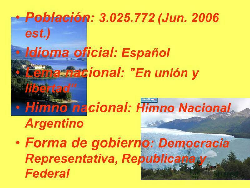 Población : 3.025.772 (Jun. 2006 est.) Idioma oficial : Español Lema nacional : En unión y libertad Himno nacional : Himno Nacional Argentino Forma de gobierno : Democracia Representativa, Republicana y Federal