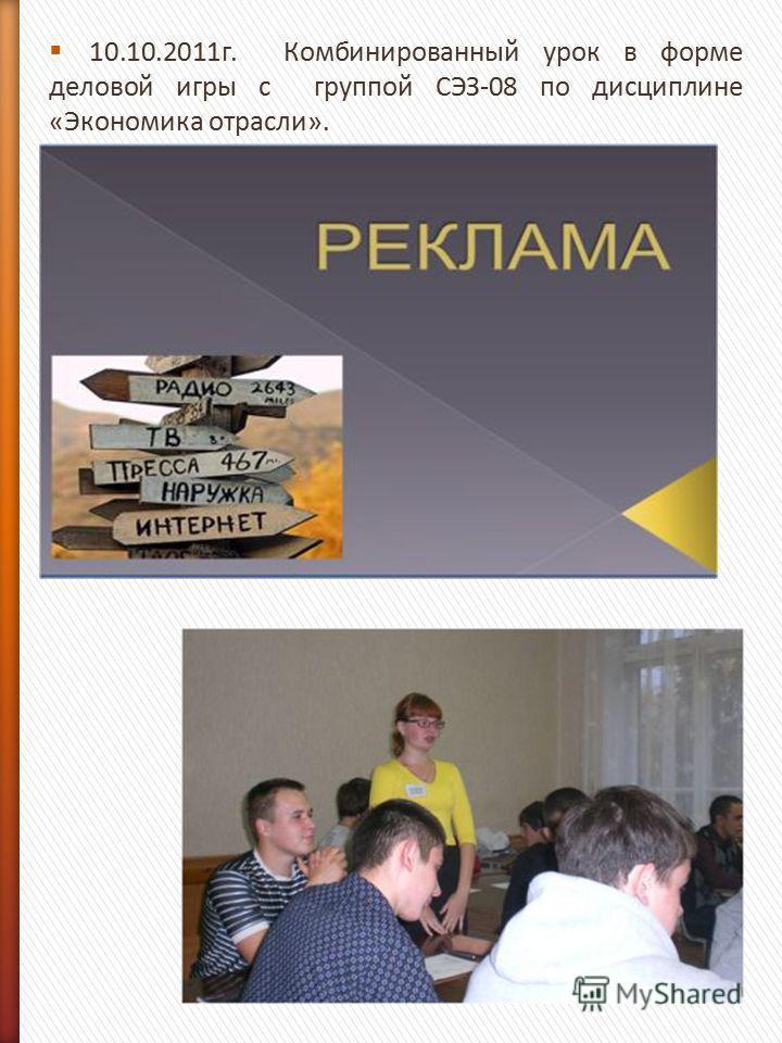 10.10.2011 г. Комбинированный урок в форме деловой игры с группой СЭЗ-08 по дисциплине «Экономика отрасли».