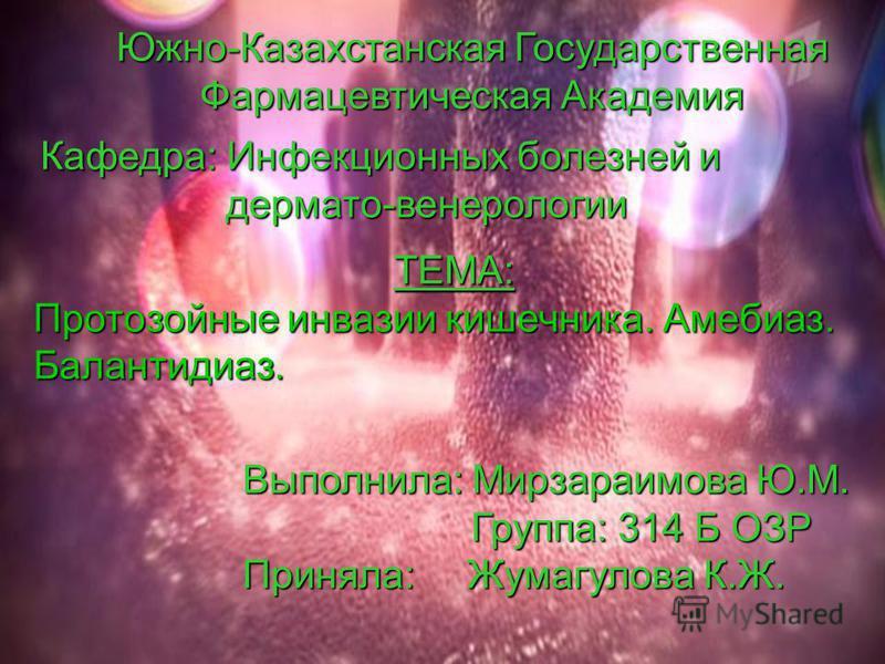 Южно-Казахстанская Государственная Фармацевтическая Академия Кафедра: Инфекционных болезней и дермато-венерологии дермато-венерологии ТЕМА: Протозойные инвазии кишечника. Амебиаз. Балантидиаз. Выполнила: Мирзараимова Ю.М. Группа: 314 Б ОЗР Группа: 31