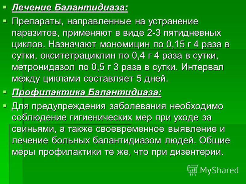 Лечение Балантидиаза: Лечение Балантидиаза: Препараты, направленные на устранение паразитов, применяют в виде 2-3 пятидневных циклов. Назначают мономицин по 0,15 г 4 раза в сутки, окситетрациклин по 0,4 г 4 раза в сутки, метронидазол по 0,5 г 3 раза