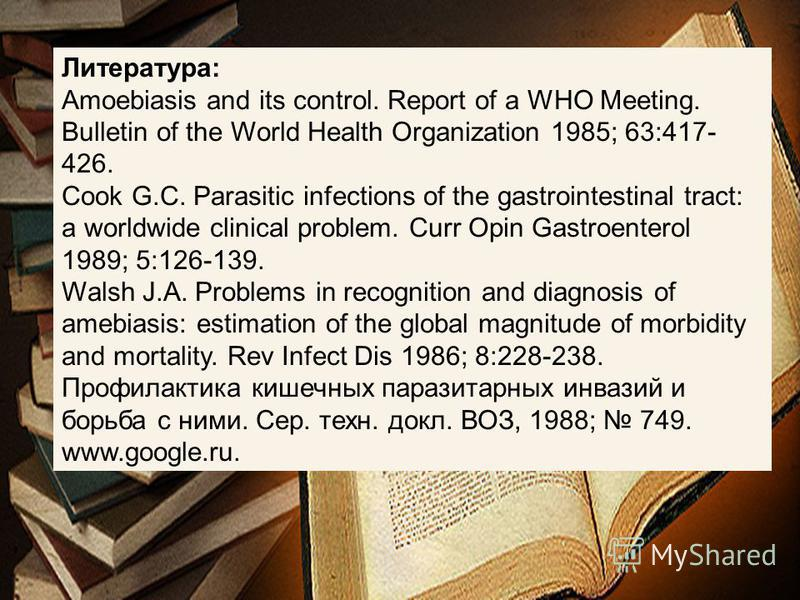 Литература: Amoebiasis and its control. Report of a WHO Meeting. Bulletin of the World Health Organization 1985; 63:417- 426. Cook G.C. Parasitic infections of the gastrointestinal tract: a worldwide clinical problem. Curr Opin Gastroenterol 1989; 5: