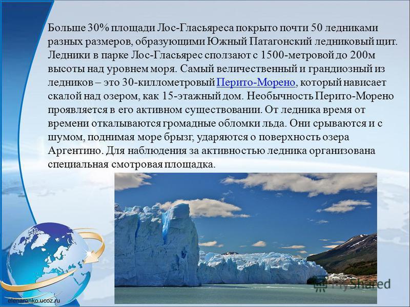 Больше 30% площади Лос-Гласьяреса покрыто почти 50 ледниками разных размеров, образующими Южный Патагонский ледниковый щит. Ледники в парке Лос-Гласьярес сползают с 1500-метровой до 200м высоты над уровнем моря. Самый величественный и грандиозный из