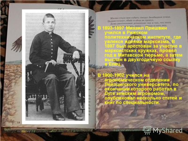 В 1893-1897 Михаил Пришвин учился в Рижском политехническом институте, где увлекся идеями марксизма. В 1897 был арестован за участие в марксистских кружках, провел год в Митавской тюрьме, а затем выслан в двухгодичную ссылку в Елец. В 1900-1902 училс