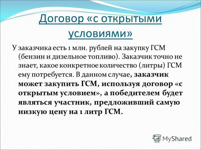 Договор «с открытыми условиями» У заказчика есть 1 млн. рублей на закупку ГСМ (бензин и дизельное топливо). Заказчик точно не знает, какое конкретное количество (литры) ГСМ ему потребуется. В данном случае, заказчик может закупить ГСМ, используя дого