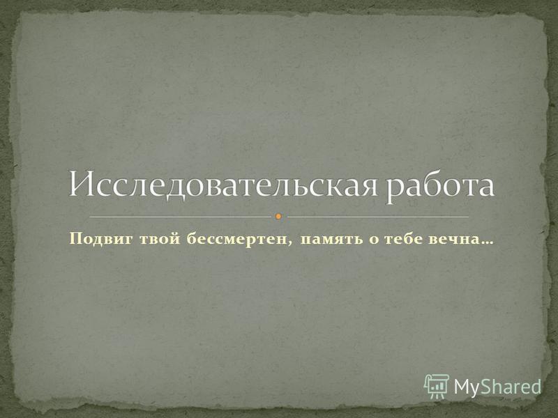 Подвиг твой бессмертен, память о тебе вечна…