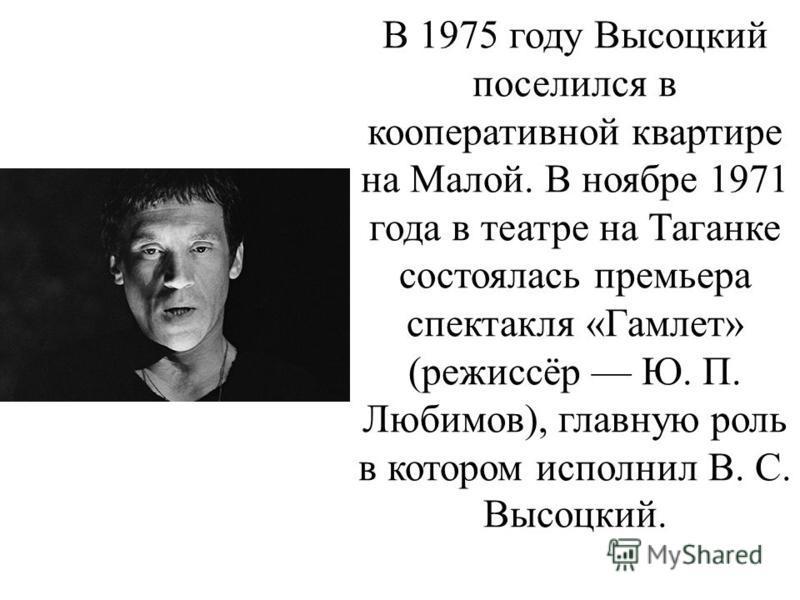 В 1975 году Высоцкий поселился в кооперативной квартире на Малой. В ноябре 1971 года в театре на Таганке состоялась премьера спектакля «Гамлет» (режиссёр Ю. П. Любимов), главную роль в котором исполнил В. С. Высоцкий.