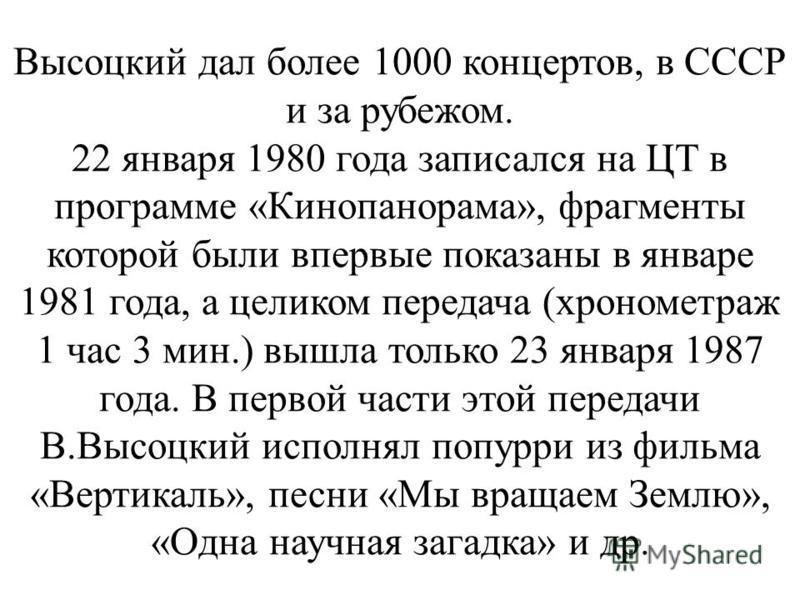 Высоцкий дал более 1000 концертов, в СССР и за рубежом. 22 января 1980 года записался на ЦТ в программе «Кинопанорама», фрагменты которой были впервые показаны в январе 1981 года, а целиком передача (хронометраж 1 час 3 мин.) вышла только 23 января 1