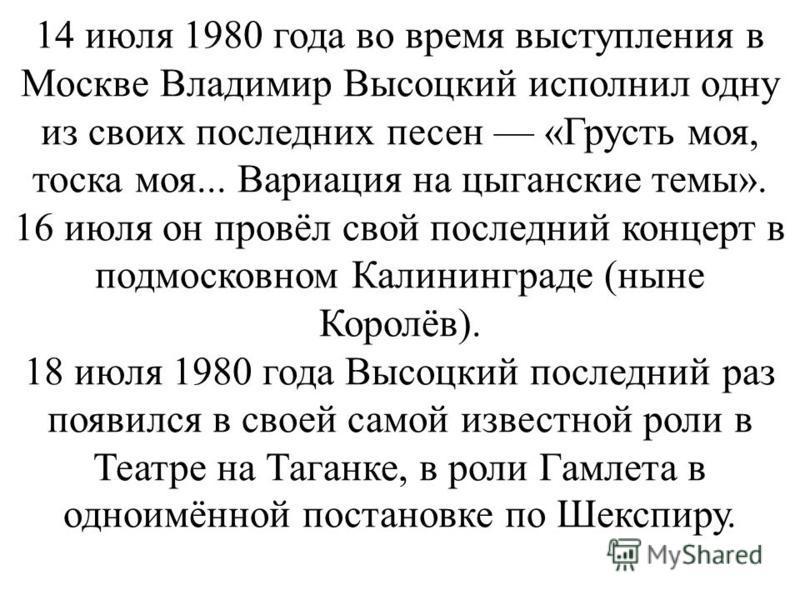 14 июля 1980 года во время выступления в Москве Владимир Высоцкий исполнил одну из своих последних песен «Грусть моя, тоска моя... Вариация на цыганские темы». 16 июля он провёл свой последний концерт в подмосковном Калининграде (ныне Королёв). 18 ию
