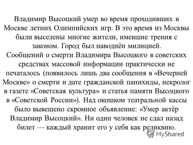Владимир Высоцкий умер во время проходивших в Москве летних Олимпийских игр. В это время из Москвы были выселены многие жители, имевшие трения с законом. Город был наводнён милицией. Сообщений о смерти Владимира Высоцкого в советских средствах массов