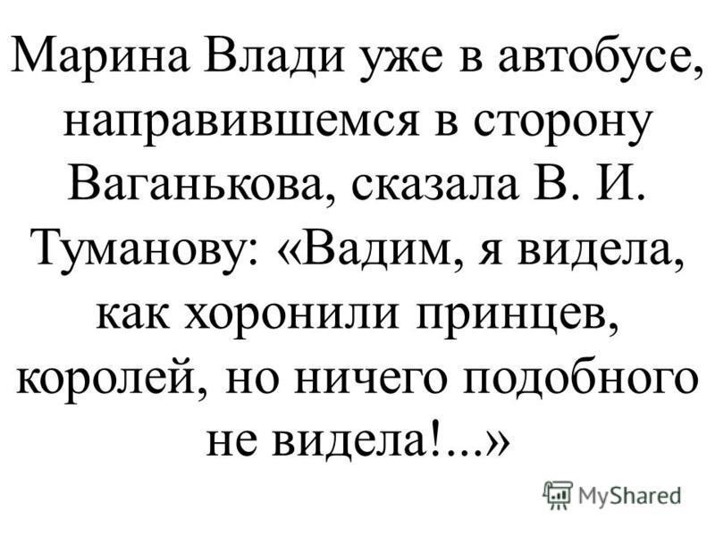 Марина Влади уже в автобусе, направившемся в сторону Ваганькова, сказала В. И. Туманову: «Вадим, я видела, как хоронили принцев, королей, но ничего подобного не видела!...»