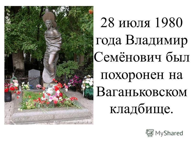 28 июля 1980 года Владимир Семёнович был похоронен на Ваганьковском кладбище.
