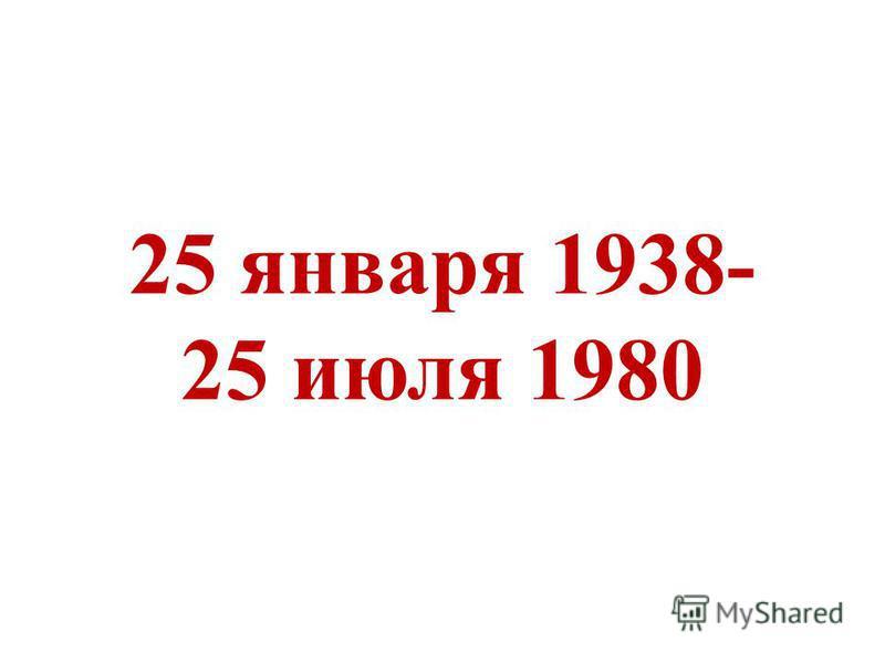25 января 1938- 25 июля 1980