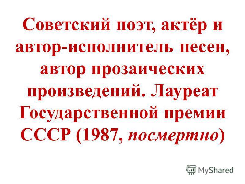Советский поэт, актёр и автор-исполнитель песен, автор прозаических произведений. Лауреат Государственной премии СССР (1987, посмертно)