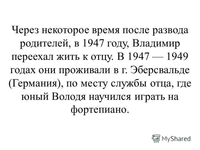 Через некоторое время после развода родителей, в 1947 году, Владимир переехал жить к отцу. В 1947 1949 годах они проживали в г. Эберсвальде (Германия), по месту службы отца, где юный Володя научился играть на фортепиано.