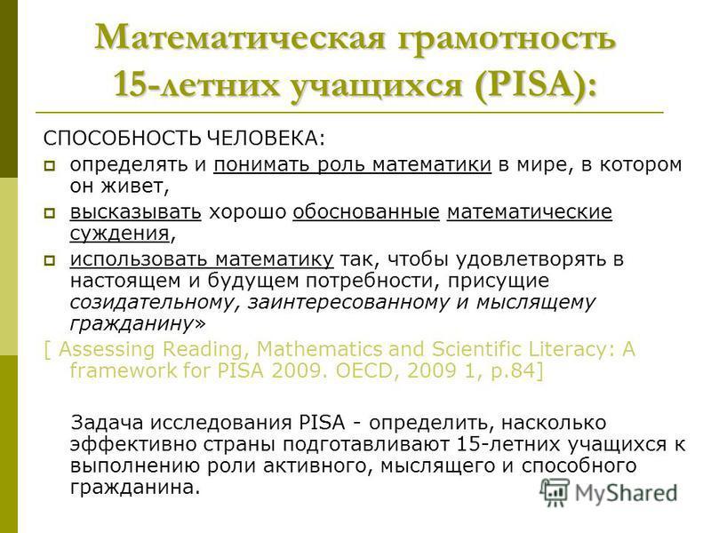 Математическая грамотность 15-летних учащихся (PISA): СПОСОБНОСТЬ ЧЕЛОВЕКА: определять и понимать роль математики в мире, в котором он живет, высказывать хорошо обоснованные математические суждения, использовать математику так, чтобы удовлетворять в