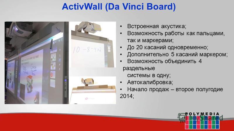 ActivWall (Da Vinci Board) Встроенная акустика; Возможность работы как пальцами, так и маркерами; До 20 касаний одновременно; Дополнительно 5 касаний маркером; Возможность объединить 4 раздельные системы в одну; Автокалибровка; Начало продаж – второе