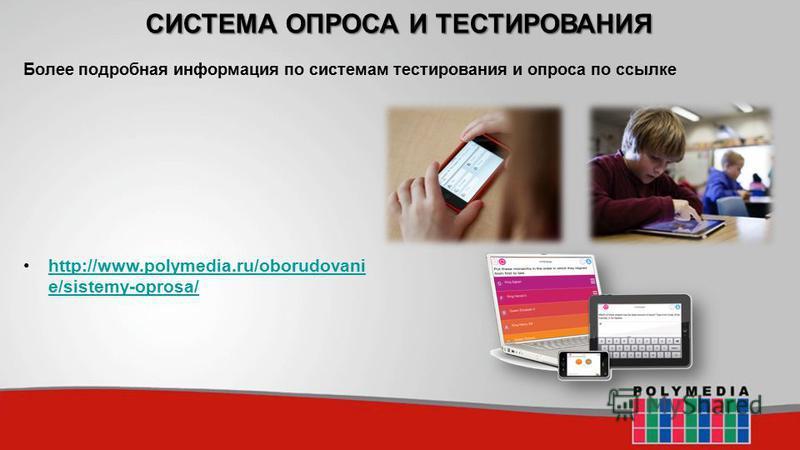 СИСТЕМА ОПРОСА И ТЕСТИРОВАНИЯ http://www.polymedia.ru/oborudovani e/sistemy-oprosa/http://www.polymedia.ru/oborudovani e/sistemy-oprosa/ Более подробная информация по системам тестирования и опроса по ссылке