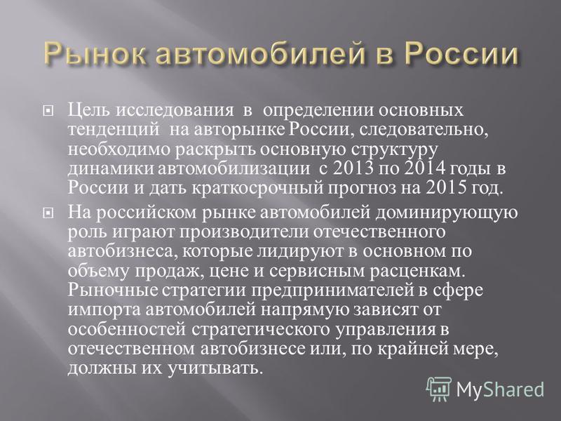 Цель исследования в определении основных тенденций на авторынке России, следовательно, необходимо раскрыть основную структуру динамики автомобилизации с 2013 по 2014 годы в России и дать краткосрочный прогноз на 2015 год. На российском рынке автомоби