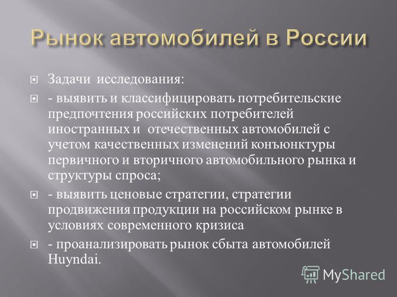 Задачи исследования : - выявить и классифицировать потребительские предпочтения российских потребителей иностранных и отечественных автомобилей с учетом качественных изменений конъюнктуры первичного и вторичного автомобильного рынка и структуры спрос