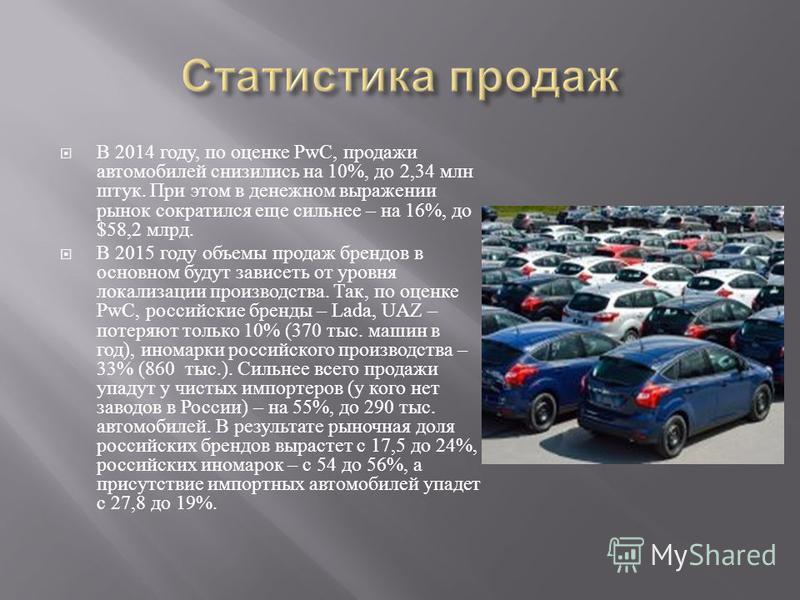 В 2014 году, по оценке PwC, продажи автомобилей снизились на 10%, до 2,34 млн штук. При этом в денежном выражении рынок сократился еще сильнее – на 16%, до $58,2 млрд. В 2015 году объемы продаж брендов в основном будут зависеть от уровня локализации