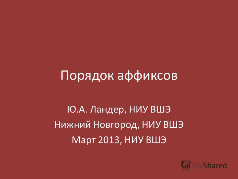 Порядок аффиксов Ю.А. Ландер, НИУ ВШЭ Нижний Новгород, НИУ ВШЭ Март 2013, НИУ ВШЭ