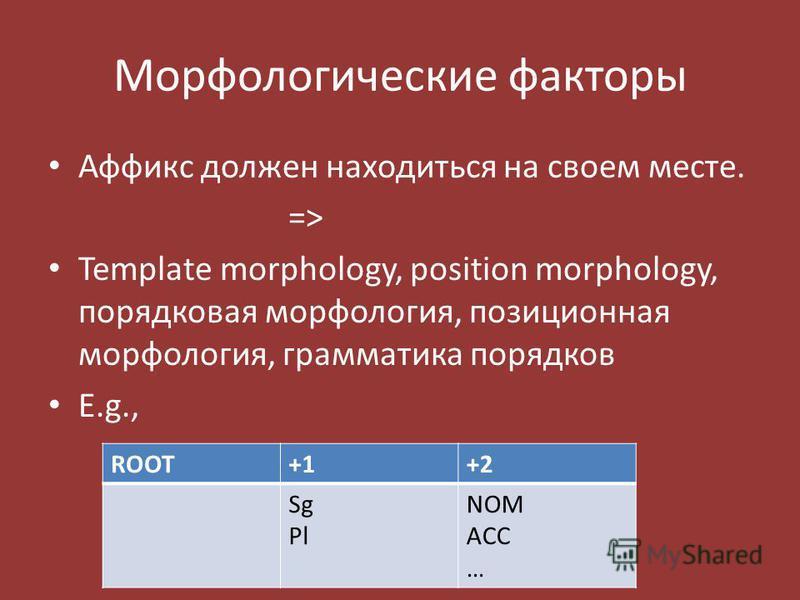 Морфологические факторы Аффикс должен находиться на своем месте. =>=> Template morphology, position morphology, порядковая морфология, позиционная морфология, грамматика порядков E.g., ROOT+1+2 Sg Pl NOM ACC …