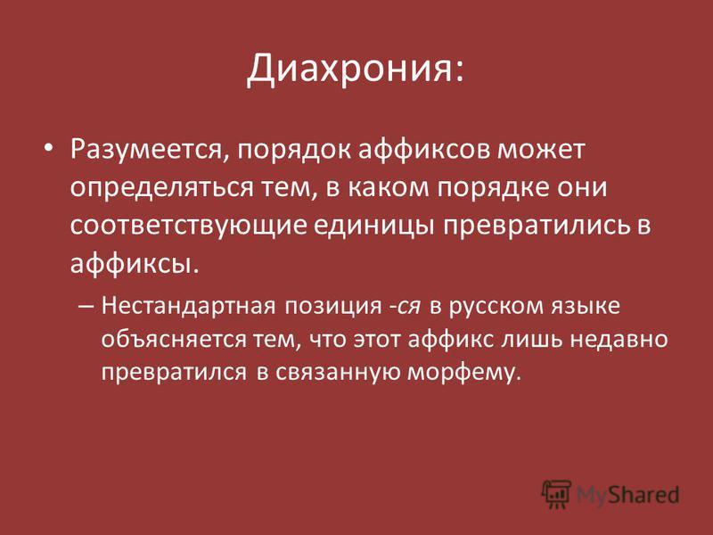 Диахрония: Разумеется, порядок аффиксов может определяться тем, в каком порядке они соответствующие единицы превратились в аффиксы. – Нестандартная позиция -ся в русском языке объясняется тем, что этот аффикс лишь недавно превратился в связанную морф