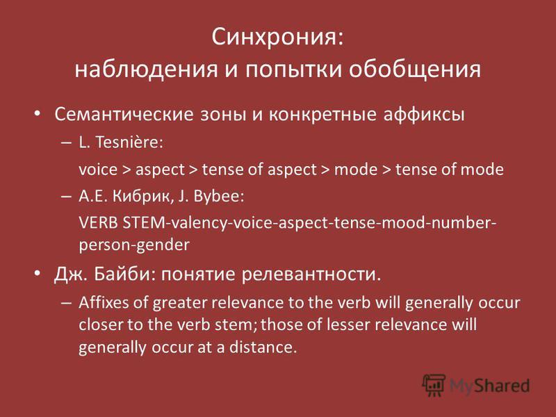 Синхрония: наблюдения и попытки обобщения Семантические зоны и конкретные аффиксы – L. Tesnière: voice > aspect > tense of aspect > mode > tense of mode – А.Е. Кибрик, J. Bybee: VERB STEM-valency-voice-aspect-tense-mood-number- person-gender Дж. Байб