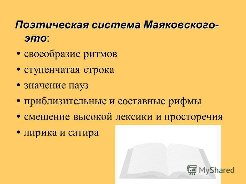 Поэтическая система Маяковского- это Поэтическая система Маяковского- это: своеобразие ритмов ступенчатая строка значение пауз приблизительные и составные рифмы смешение высокой лексики и просторечия лирика и сатира