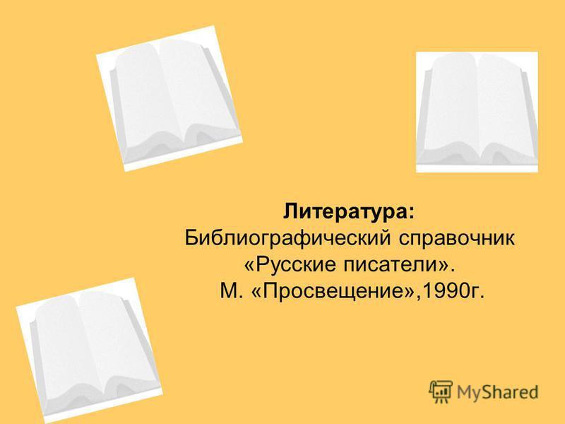 Литература: Библиографический справочник «Русские писатели». М. «Просвещение»,1990 г.
