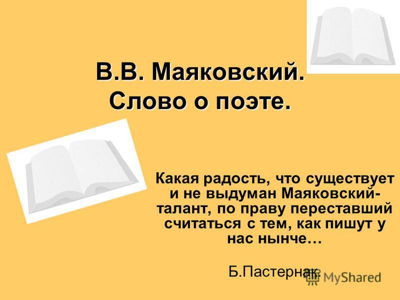 В.В. Маяковский. Слово о поэте. Какая радость, что существует и не выдуман Маяковский- талант, по праву переставший считаться с тем, как пишут у нас нынче… Б.Пастернак.