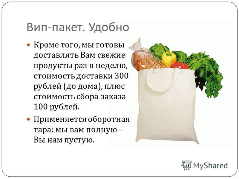 Вип - пакет. Удобно Кроме того, мы готовы доставлять Вам свежие продукты раз в неделю, стоимость доставки 300 рублей ( до дома ), плюс стоимость сбора заказа 100 рублей. Применяется оборотная тара : мы вам полную – Вы нам пустую.