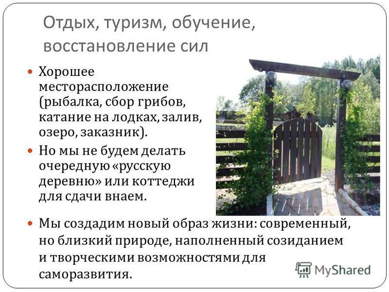 Отдых, туризм, обучение, восстановление сил Хорошее месторасположение ( рыбалка, сбор грибов, катание на лодках, залив, озеро, заказник ). Но мы не будем делать очередную « русскую деревню » или коттеджи для сдачи внаем. Мы создадим новый образ жизни