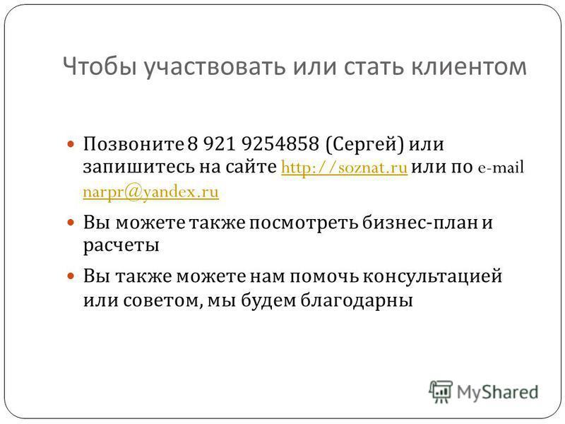 Чтобы участвовать или стать клиентом Позвоните 8 921 9254858 ( Сергей ) или запишитесь на сайте http://soznat.ru или по e-mail narpr@yandex.ruhttp://soznat.ru narpr@yandex.ru Вы можете также посмотреть бизнес - план и расчеты Вы также можете нам помо