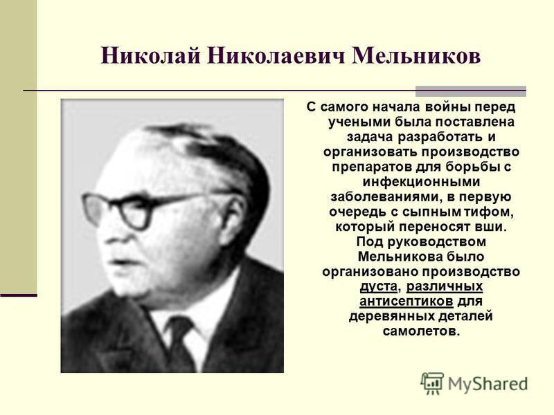 Николай Николаевич Мельников С самого начала войны перед учеными была поставлена задача разработать и организовать производство препаратов для борьбы с инфекционными заболеваниями, в первую очередь с сыпным тифом, который переносят вши. Под руководст