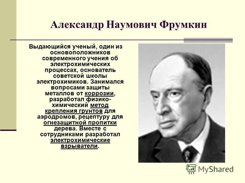 Александр Наумович Фрумкин Выдающийся ученый, один из основоположников современного учения об электрохимических процессах, основатель советской школы электрохимиков. Занимался вопросами защиты металлов от коррозии, разработал физико- химический метод