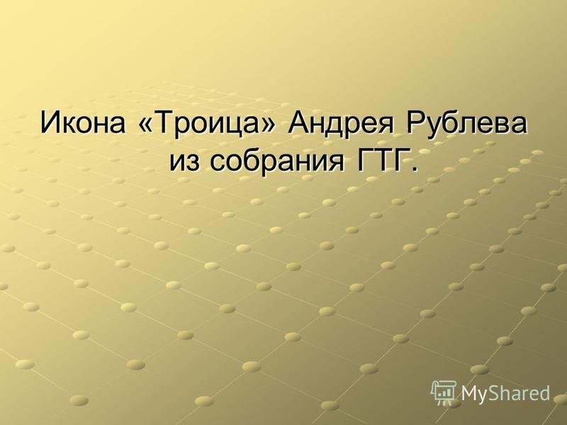 Икона «Троица» Андрея Рублева из собрания ГТГ.